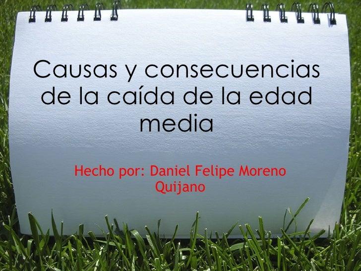 Causas y consecuencias de la caída de la edad media Hecho por: Daniel Felipe Moreno Quijano