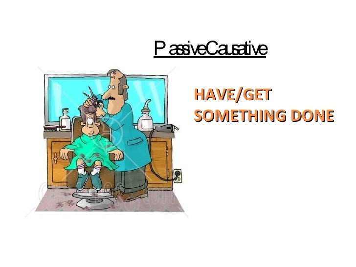 HAVE/GET SOMETHING DONE Passive Causative