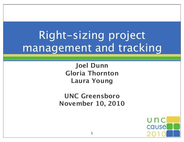 Right-sizing project management and tracking Joel Dunn Gloria Thornton Laura Young UNC Greensboro November 10, 2010 1