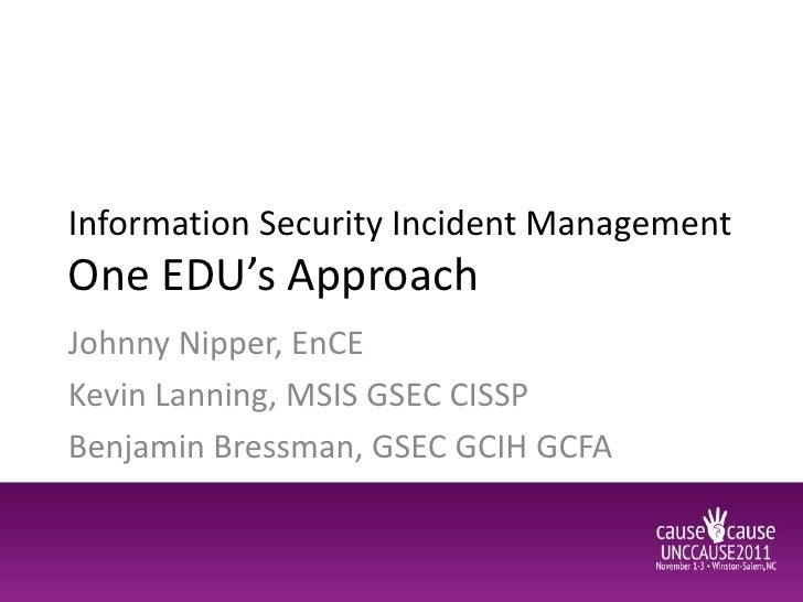 Information Security Incident ManagementOne EDU's ApproachJohnny Nipper, EnCEKevin Lanning, MSIS GSEC CISSPBenjamin Bressm...