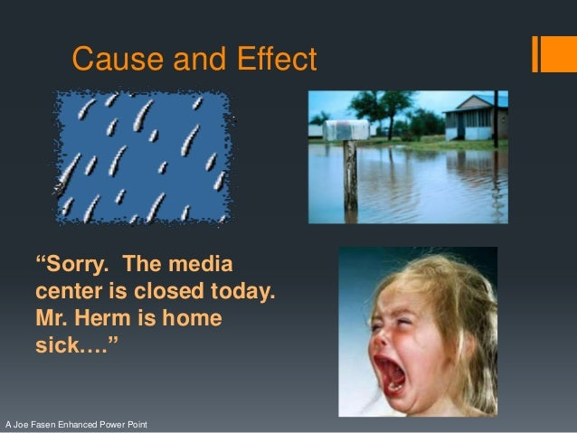 """Cause and Effect  """"Sorry. The media center is closed today. Mr. Herm is home sick….""""  A Joe Fasen Enhanced Power Point"""