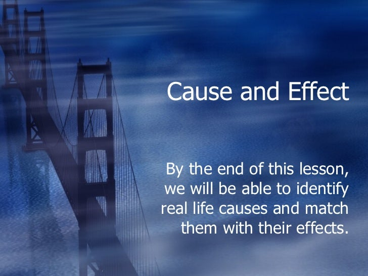Cause and Effect By the end of this lesson, we will be able to identify real life causes and match them with their effects.