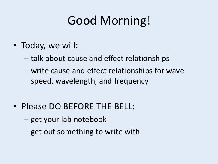 Good Morning!• Today, we will:  – talk about cause and effect relationships  – write cause and effect relationships for wa...