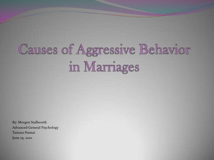Causes of Aggressive Behavior in Marriages<br />By: MorgenStallworth<br />Advanced General Psychology<br />Tamara Hamai<br...