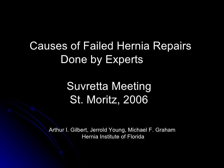 Causes of Failed Hernia Repairs  Done by Experts Suvretta Meeting St. Moritz, 2006 Arthur I. Gilbert, Jerrold Young, Micha...
