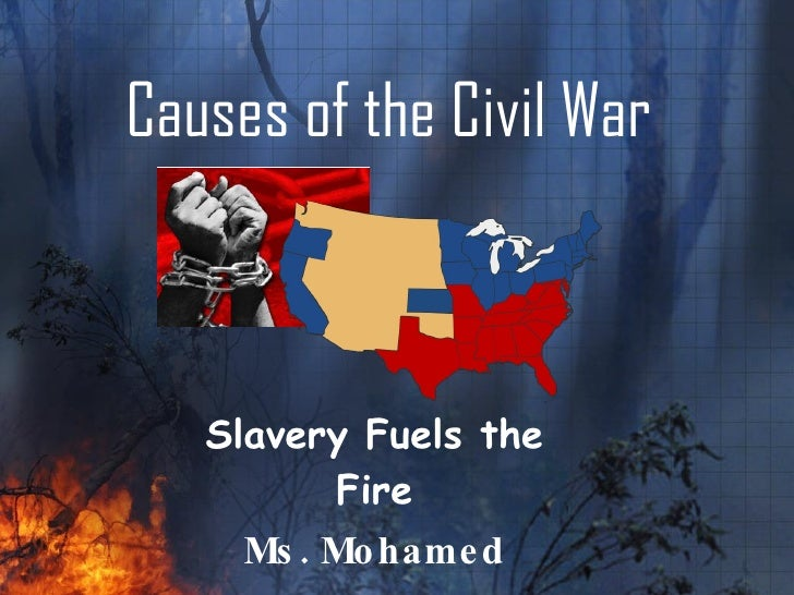 Causes of the Civil War Slavery Fuels the Fire Ms. Mohamed