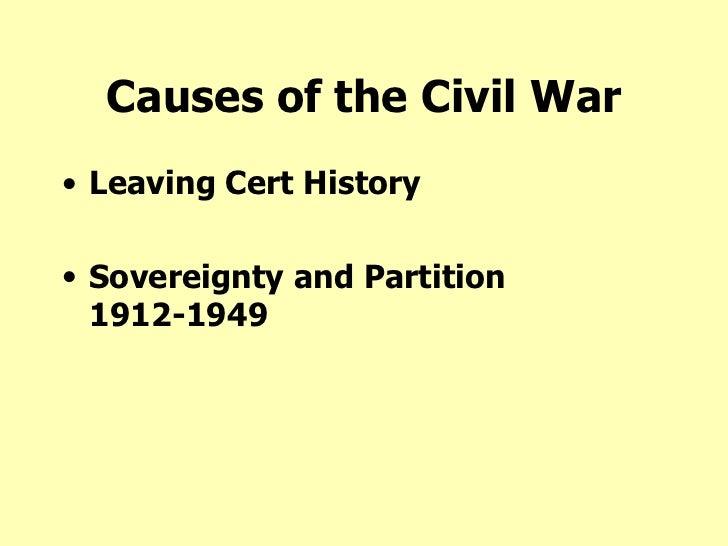 Causes of the Civil War <ul><li>Leaving Cert History </li></ul><ul><li>Sovereignty and Partition 1912-1949 </li></ul>