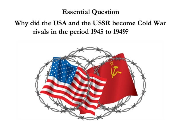 Essential QuestionWhy did the USA and the USSR become Cold Warrivals in the period 1945 to 1949?