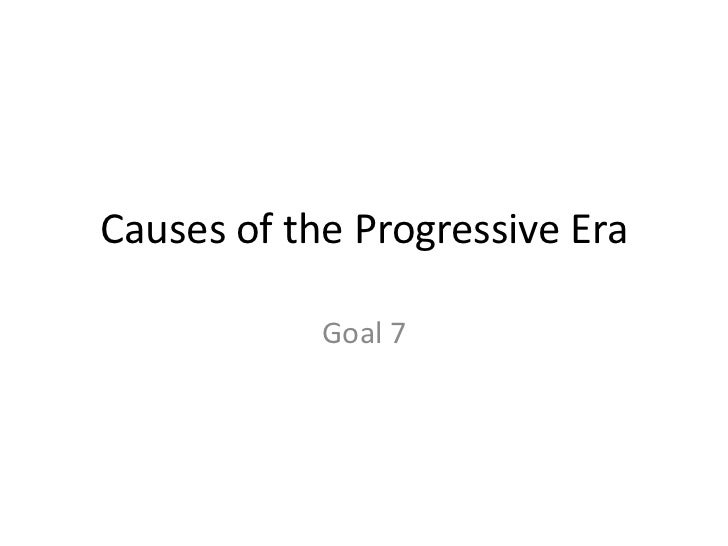 Causes of the Progressive Era<br />Goal 7<br />