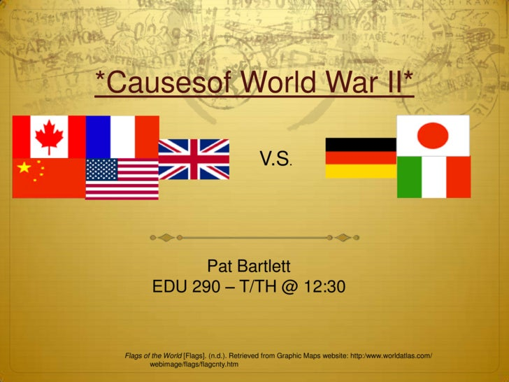 *Causesof World War II*<br />V.S.<br />Pat Bartlett<br />EDU 290 – T/TH @ 12:30<br />Flags of the World [Flags]. (n.d.). R...