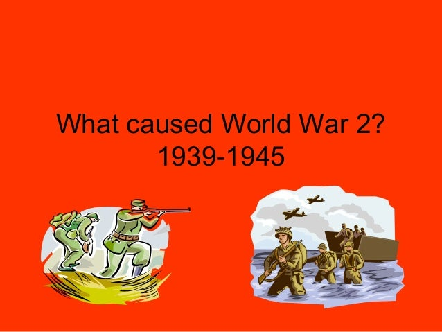 What caused World War 2?       1939-1945
