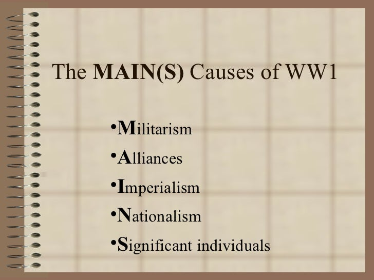 The MAIN(S) Causes of WW1     •Militarism     •Alliances     •Imperialism     •Nationalism     •Significant individuals