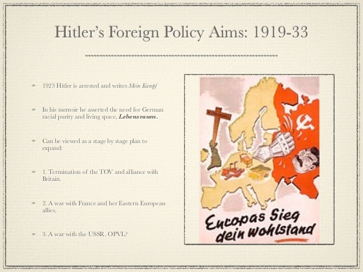 hitlers foreign policys Aims of hitler's foreign policy: greater germany, lebensraum, destroy the treaty of versailles destroying the treaty: rearming germany, saar plebiscite.