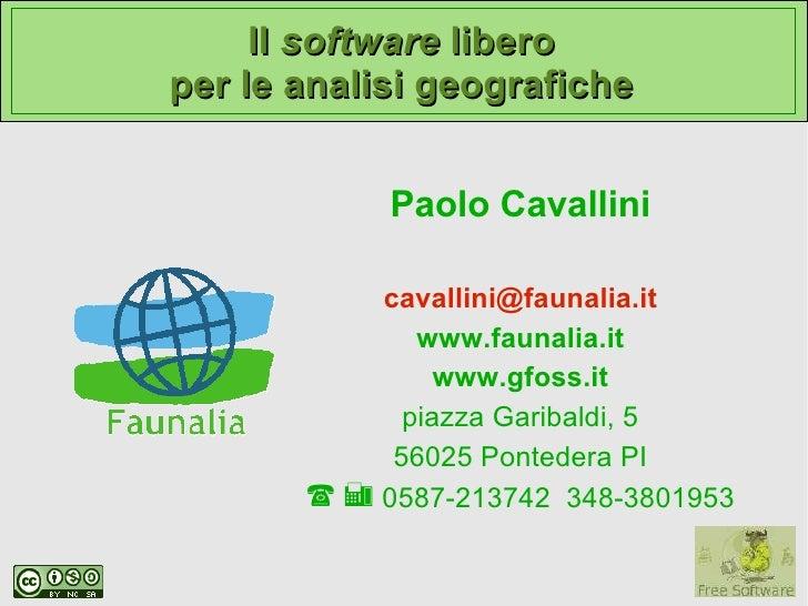 Il software libero per le analisi geografiche               Paolo Cavallini             cavallini@faunalia.it             ...