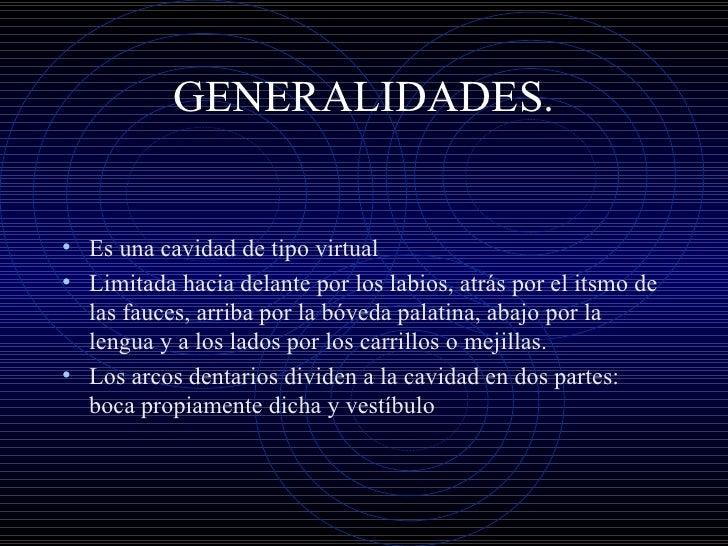 GENERALIDADES. <ul><li>Es una cavidad de tipo virtual </li></ul><ul><li>Limitada hacia delante por los labios, atrás por e...