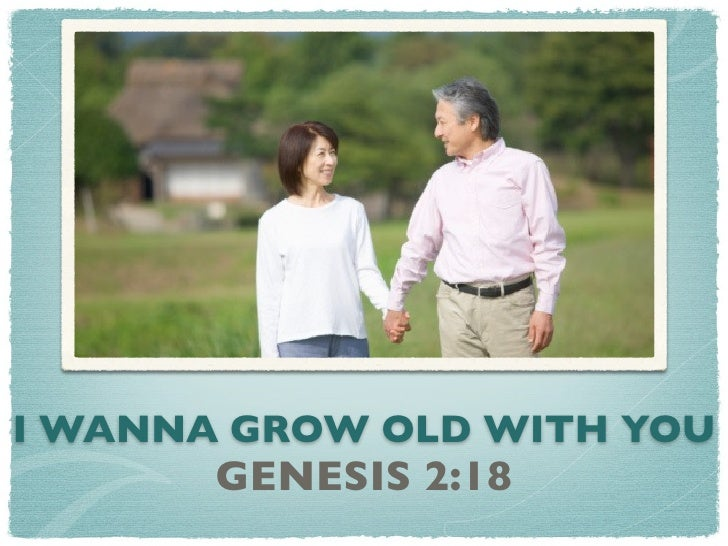 I WANNA GROW OLD WITH YOU       GENESIS 2:18