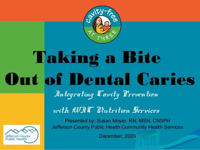 Taking a Bite Out of Dental Caries Integrating Cavity Prevention with WIC Nutrition Services Presented by: Susan Moyer, RN...