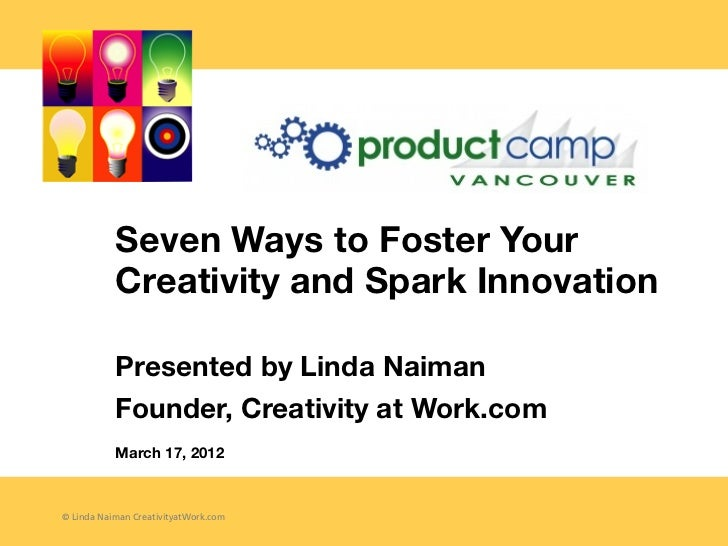 Seven Ways to Foster Your           Creativity and Spark Innovation           Presented by Linda Naiman           Founder,...
