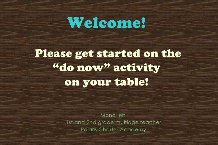 "Welcome!     Please get started on the  ""do now"" activity  on your table!  <ul><li>Mona Iehl </li></ul><ul><li>1st and 2nd..."
