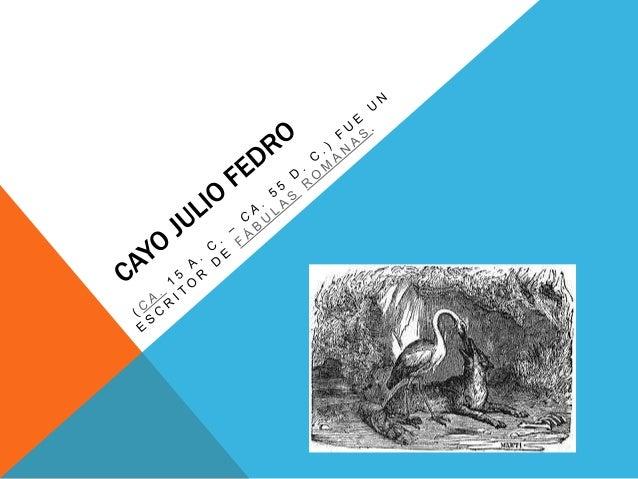 BIOGRAFÍA:  Fedro fue un esclavo originario de  Macedonia. Recibió la libertad de  manos de Augusto y desarrolló su  acti...