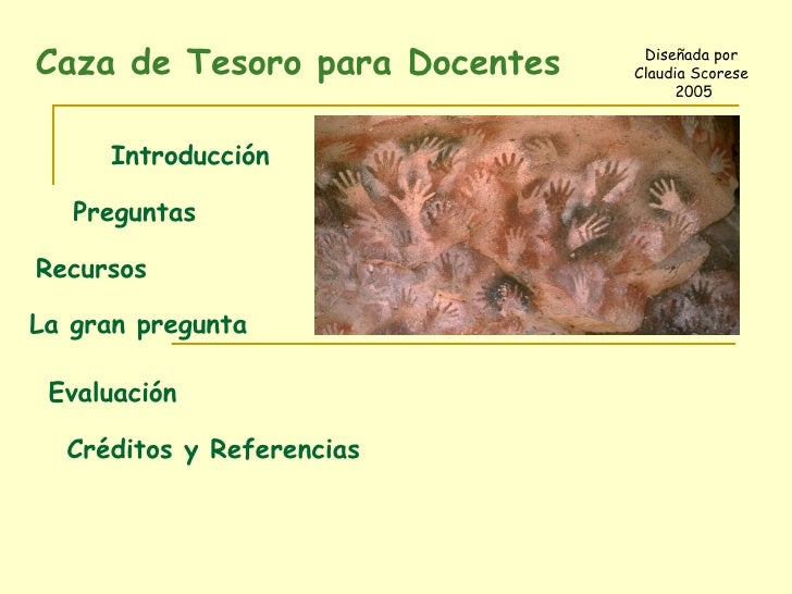 Caza de Tesoro para Docentes  Diseñada por  Claudia Scorese  2005 Introducción Preguntas Recursos La gran pregunta Evaluac...