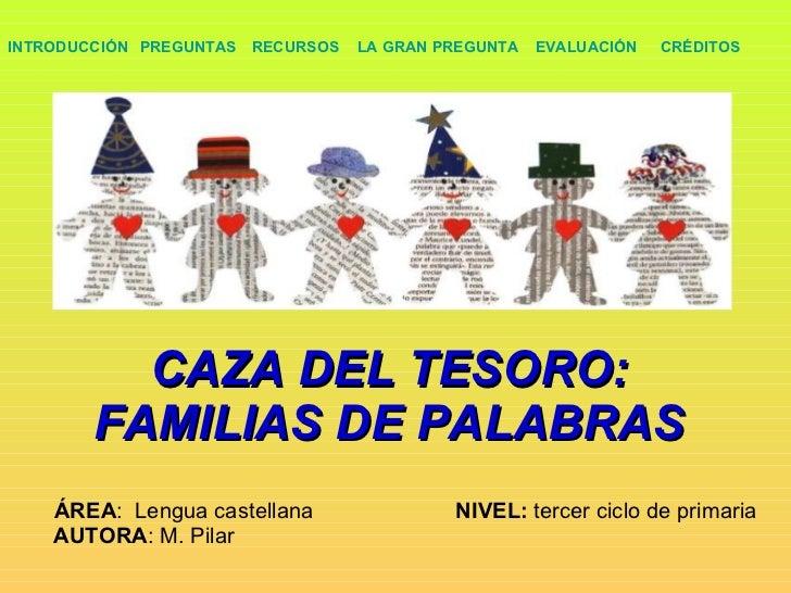 CAZA DEL TESORO: FAMILIAS DE PALABRAS ÁREA :  Lengua castellana    NIVEL:  tercer ciclo de primaria AUTORA : M. Pilar  PRE...