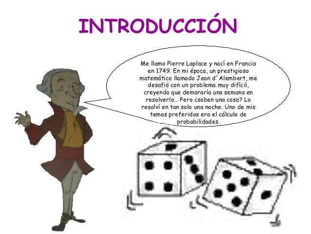 INTRODUCCIÓNMe llamo Pierre Laplace y nací en Franciaen 1749. En mi época, un prestigiosomatemático llamado Jean d´Alember...