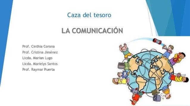 Caza del tesoro LA COMUNICACIÓN Prof. Cinthia Corona Prof. Cristina Jiménez Licda. Marian Lugo Licda. Marielys Santos Prof...