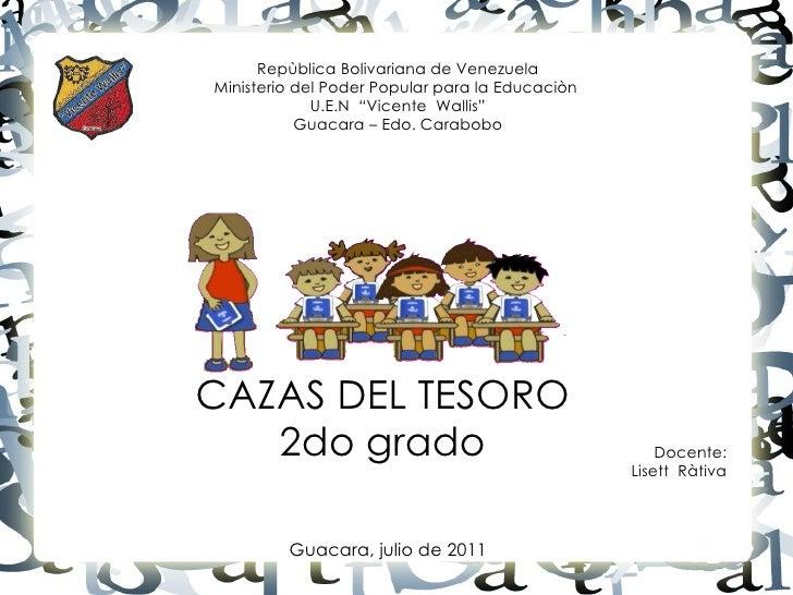 CAZAS DEL TESORO 2do grado Guacara, julio de 2011 Repùblica Bolivariana de Venezuela Ministerio del Poder Popular para la ...