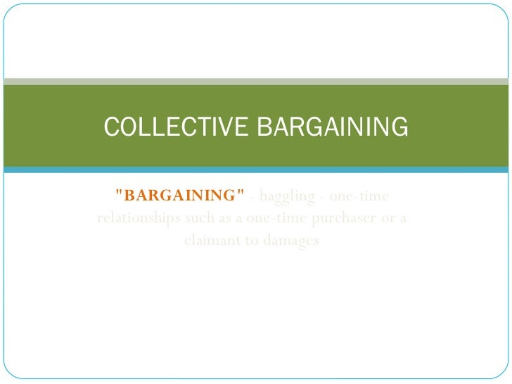"""BARGAINING""  - haggling - one-time relationships such as a one-time purchaser or a claimant to damages COLLECTI..."