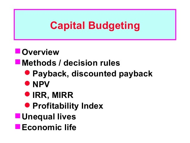 Capital Budgeting Overview Methods / decision rules  Payback, discounted payback  NPV  IRR, MIRR  Profitability Inde...