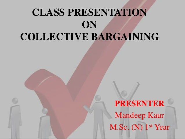 CLASS PRESENTATION ON COLLECTIVE BARGAINING PRESENTER Mandeep Kaur M.Sc. (N) 1st Year