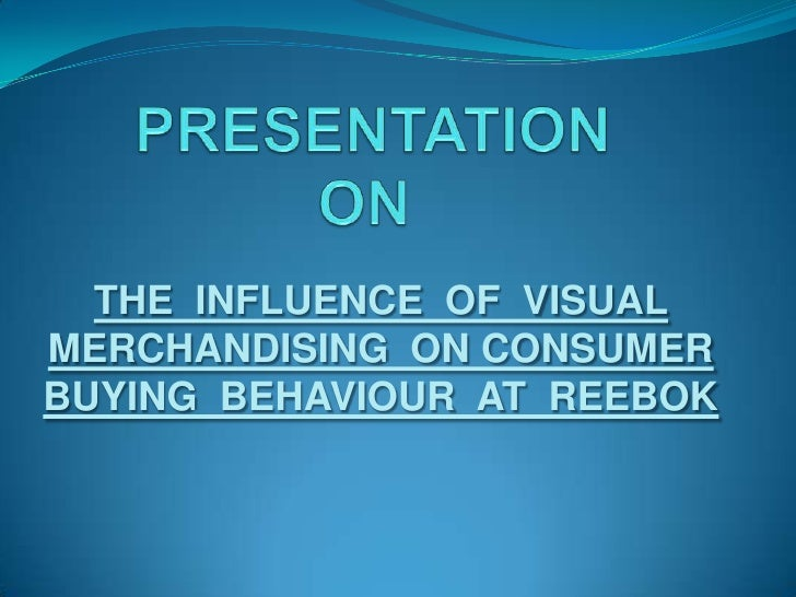 PRESENTATION ON<br />THE  INFLUENCE  OF  VISUAL MERCHANDISING  ON CONSUMER  BUYING  BEHAVIOUR  AT  REEBOK<br />