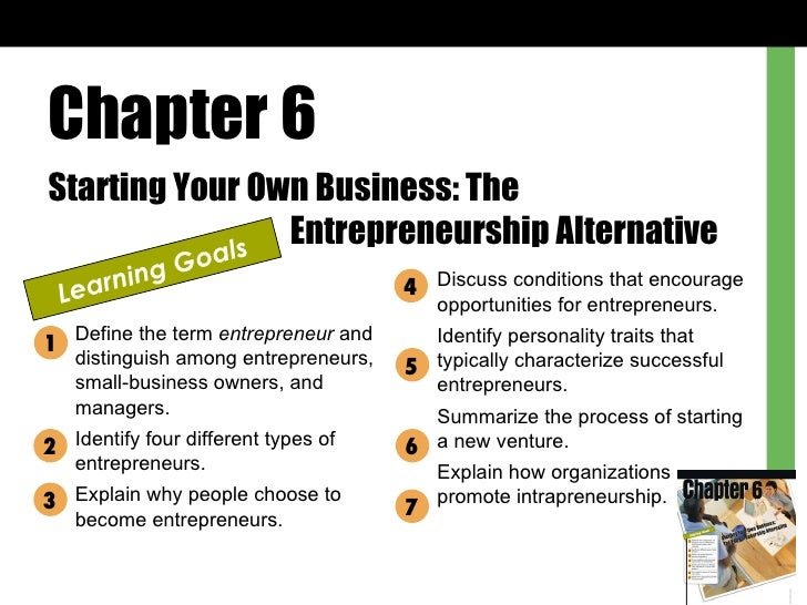 Chapter 6 Starting Your Own Business: The  Entrepreneurship Alternative Learning Goals Define the term  entrepreneur  and ...