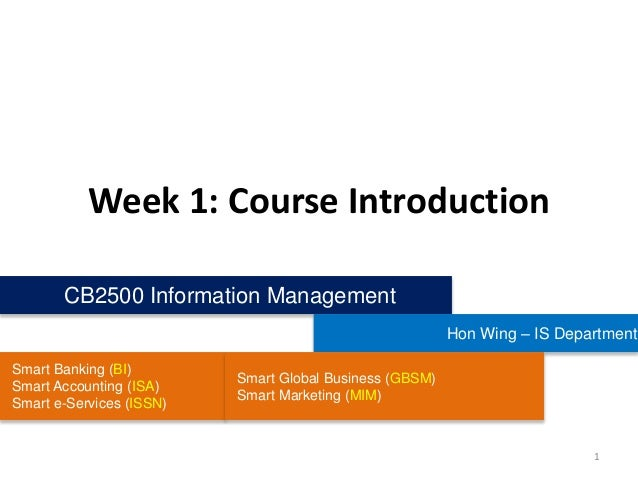 Week 1: Course Introduction CB2500 Information Management Hon Wing – IS Department Smart Banking (BI) Smart Accounting (IS...