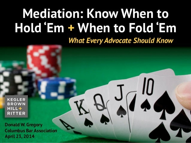 z Mediation: Know When to Hold 'Em + When to Fold 'Em Donald W. Gregory Columbus Bar Association April 23, 2014 What Every...