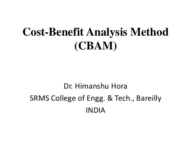 Cost-Benefit Analysis Method (CBAM) Dr. Himanshu Hora SRMS College of Engg. & Tech., Bareilly INDIA