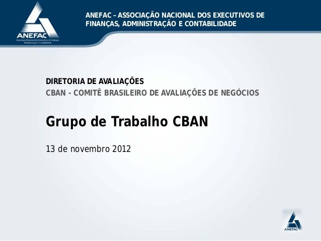 DIRETORIA DE AVALIAÇÕES CBAN - COMITÊ BRASILEIRO DE AVALIAÇÕES DE NEGÓCIOS Grupo de Trabalho CBAN 13 de novembro 2012 ANEF...