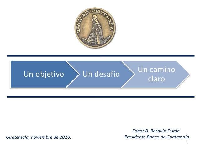 1 Guatemala, noviembre de 2010. Un objetivo Un desafío Un camino claro Edgar B. Barquín Durán. Presidente Banco de Guatema...