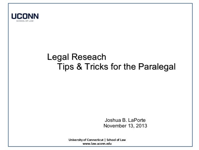Legal Reseach Tips & Tricks for the Paralegal  Joshua B. LaPorte November 13, 2013 University of Connecticut | School of L...