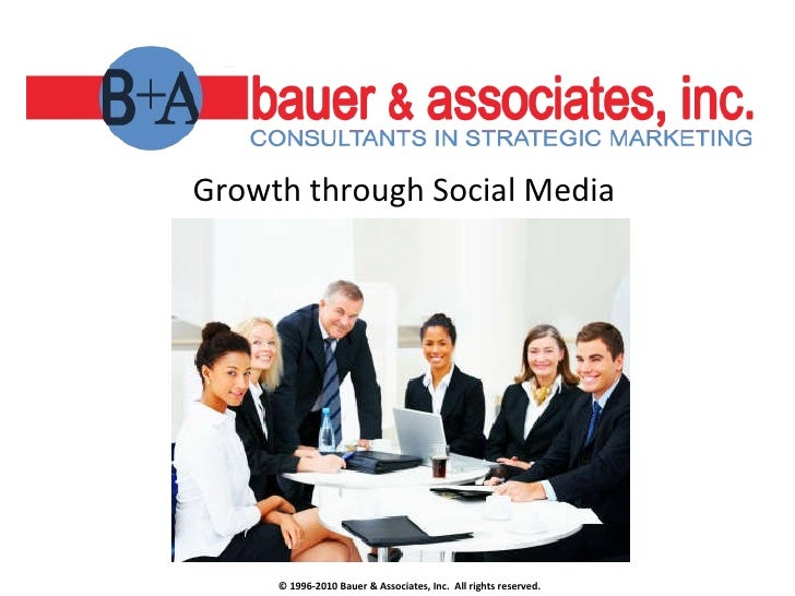 Growth through Social Media © 1996-2010 Bauer & Associates, Inc.  All rights reserved.