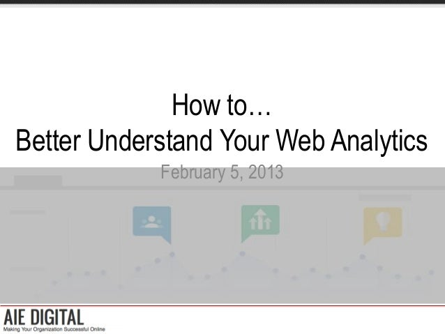 How to…Better Understand Your Web Analytics            February 5, 2013