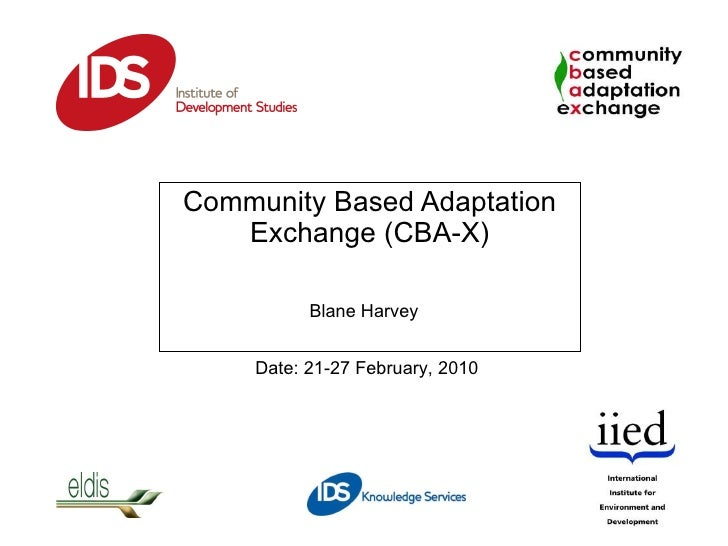 Community Based Adaptation Exchange (CBA-X) Date: 21-27 February, 2010 Blane Harvey