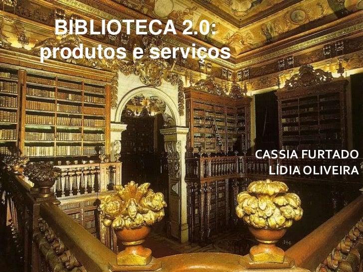 BIBLIOTECA 2.0: <br />produtos e serviços <br />CASSIA FURTADO<br />LÍDIA OLIVEIRA <br />