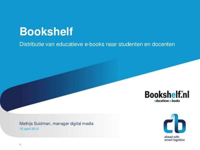 BookshelfDistributie van educatieve e-books naar studenten en docentenMathijs Suidman, manager digital mediaHans Willem Co...