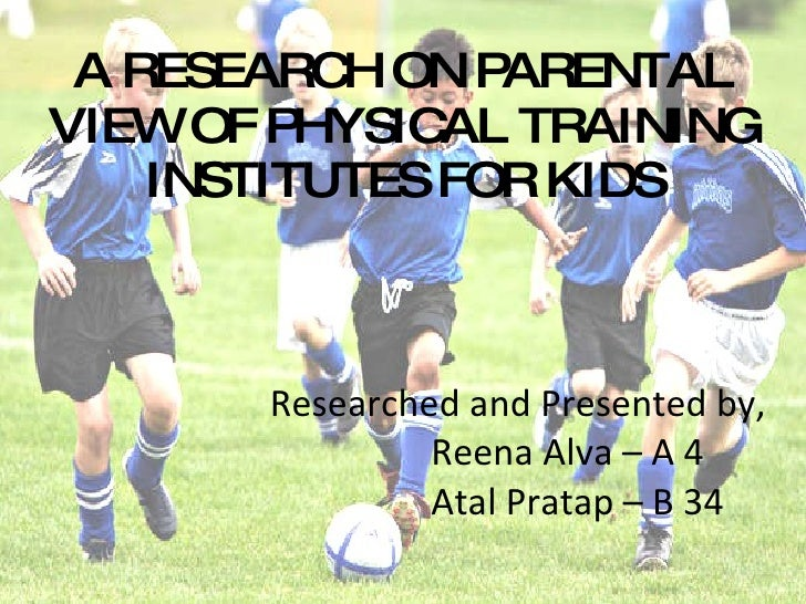 Researched and Presented by, Reena Alva – A 4 Atal Pratap – B 34 A RESEARCH ON PARENTAL VIEW OF PHYSICAL TRAINING INSTITUT...