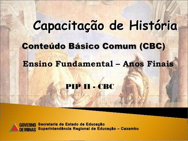 Capacitação de HistóriaConteúdo Básico Comum (CBC)Ensino Fundamental – Anos Finais               PIP II - CBC   Secretaria...