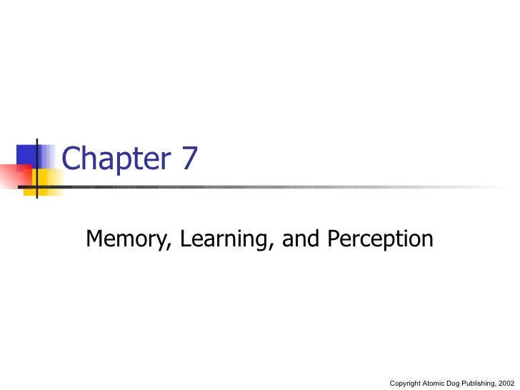 Chapter 7 Memory, Learning, and Perception                            Copyright Atomic Dog Publishing, 2002
