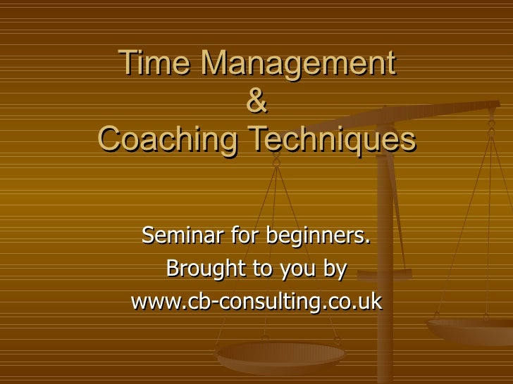 Time Management & Coaching Techniques Seminar for beginners. Brought to you by www.cb-consulting.co.uk