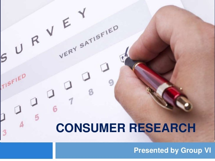 CONSUMER RESEARCH         Presented by Group VI